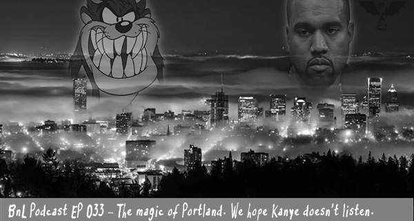 BnL Podcast EP 033 – The magic of Portland. We hope Kanye doesn't listen.