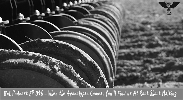BnL Podcast EP 046 – When the Apocalypse Comes, You'll Find us At Root Shoot Malting